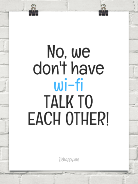 NO, WE DON'T HAVE WIFI - TALK TO EACH OTHER!